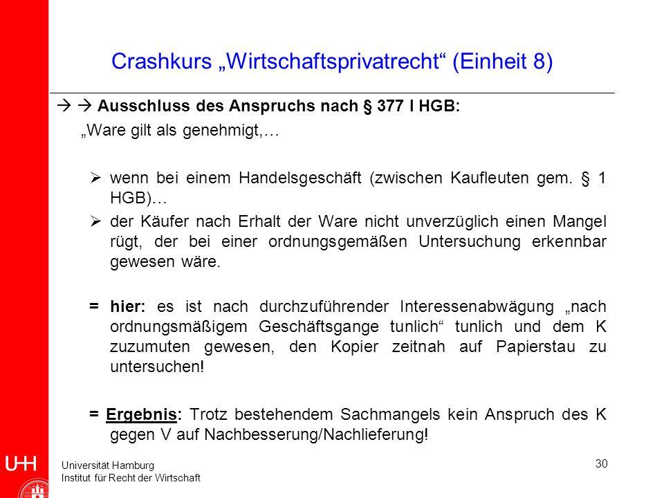 Universität Hamburg Institut für Recht der Wirtschaft 30 Crashkurs Wirtschaftsprivatrecht (Einheit 8) Ausschluss des Anspruchs nach § 377 I HGB: Ware