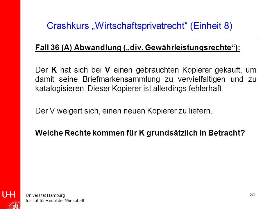 Universität Hamburg Institut für Recht der Wirtschaft 31 Crashkurs Wirtschaftsprivatrecht (Einheit 8) Fall 36 (A) Abwandlung (div. Gewährleistungsrech