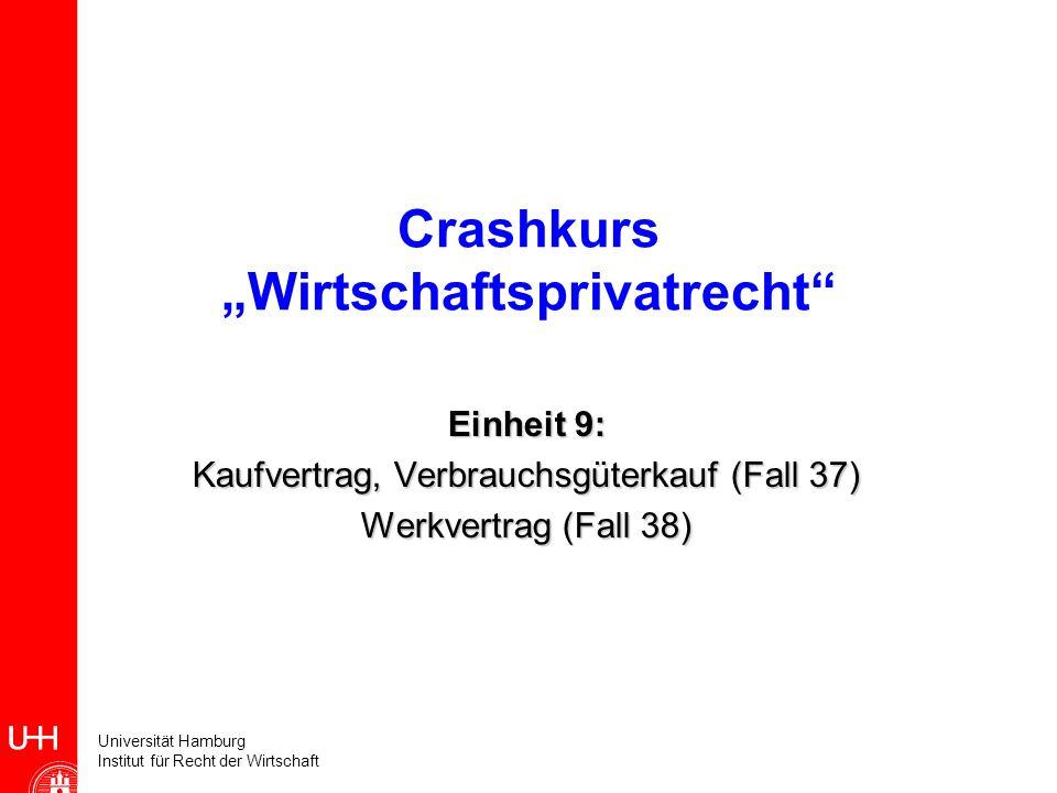 Universität Hamburg Institut für Recht der Wirtschaft Crashkurs Wirtschaftsprivatrecht Einheit 9: Kaufvertrag, Verbrauchsgüterkauf (Fall 37) Werkvertr