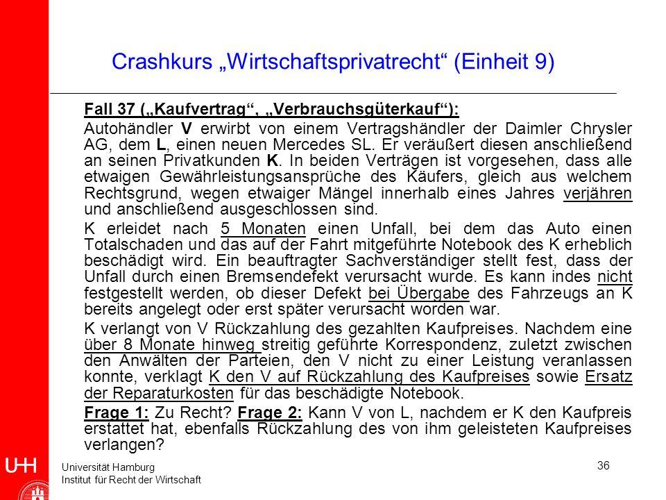 Universität Hamburg Institut für Recht der Wirtschaft 36 Crashkurs Wirtschaftsprivatrecht (Einheit 9) Fall 37 (Kaufvertrag, Verbrauchsgüterkauf): Auto