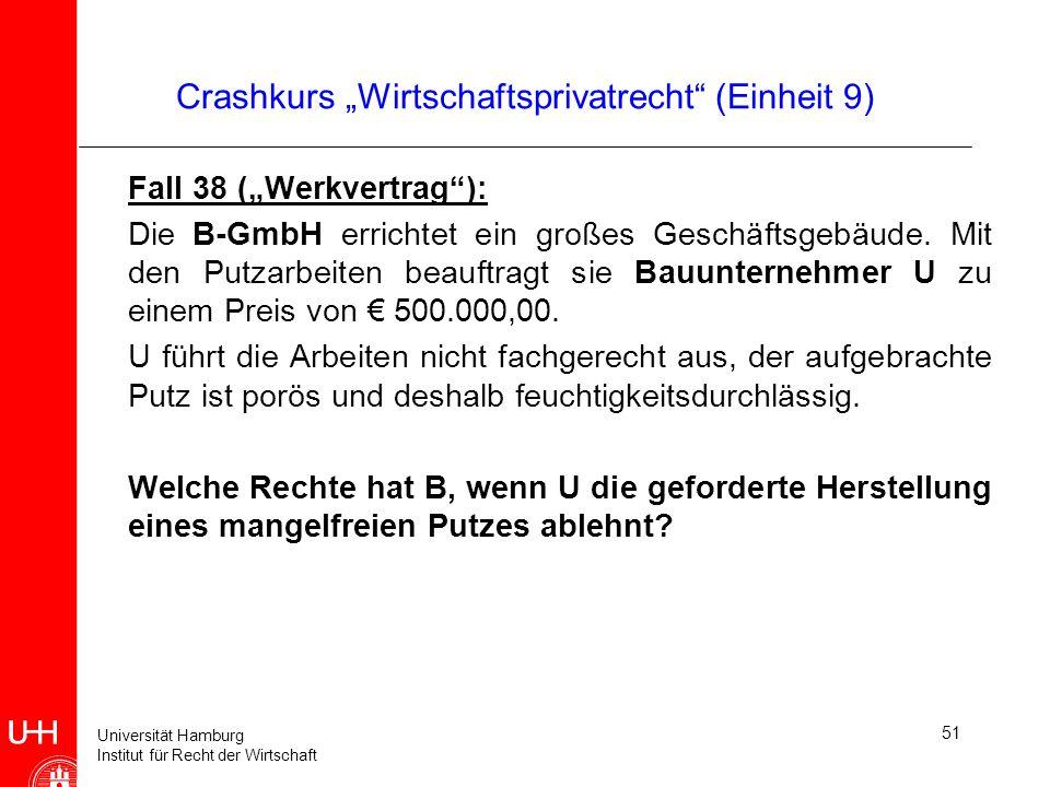 Universität Hamburg Institut für Recht der Wirtschaft 51 Crashkurs Wirtschaftsprivatrecht (Einheit 9) Fall 38 (Werkvertrag): Die B-GmbH errichtet ein
