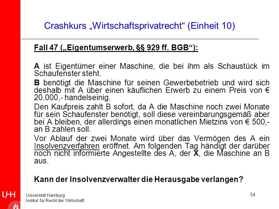 Universität Hamburg Institut für Recht der Wirtschaft 54 Crashkurs Wirtschaftsprivatrecht (Einheit 10) Fall 47 (Eigentumserwerb, §§ 929 ff. BGB): A is