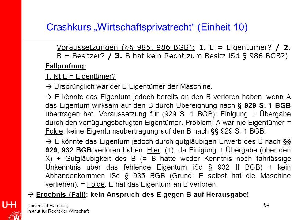 Universität Hamburg Institut für Recht der Wirtschaft 64 Crashkurs Wirtschaftsprivatrecht (Einheit 10) Voraussetzungen (§§ 985, 986 BGB): 1. E = Eigen