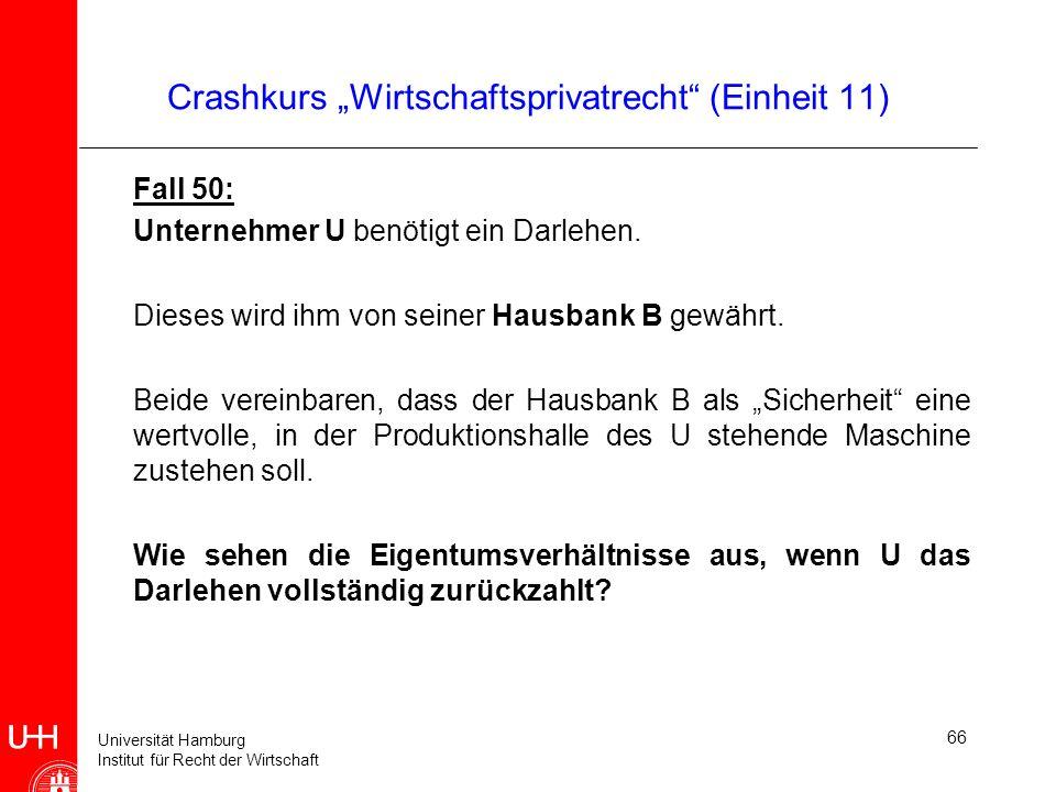 Universität Hamburg Institut für Recht der Wirtschaft Crashkurs Wirtschaftsprivatrecht (Einheit 11) Fall 50: Unternehmer U benötigt ein Darlehen. Dies