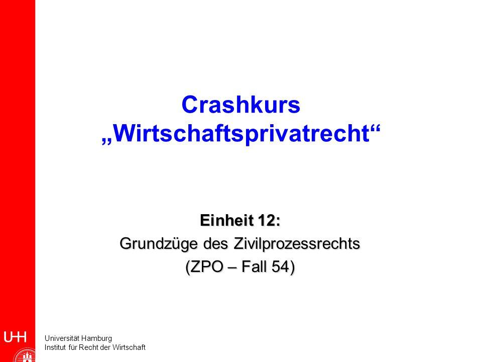 Universität Hamburg Institut für Recht der Wirtschaft Crashkurs Wirtschaftsprivatrecht Einheit 12: Grundzüge des Zivilprozessrechts (ZPO – Fall 54)