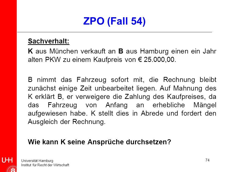 Universität Hamburg Institut für Recht der Wirtschaft 74 ZPO (Fall 54) Sachverhalt: K aus München verkauft an B aus Hamburg einen ein Jahr alten PKW z