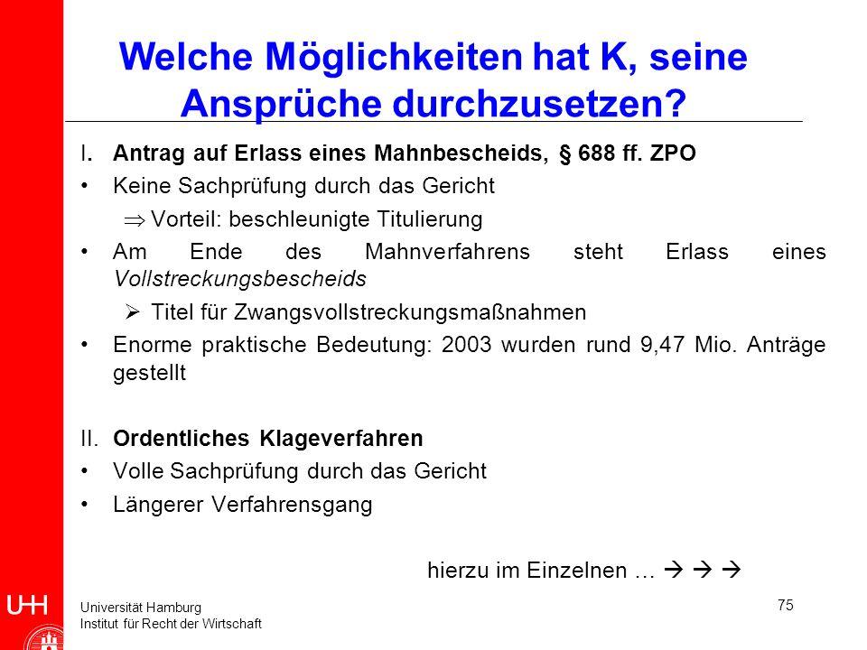 Universität Hamburg Institut für Recht der Wirtschaft 75 Welche Möglichkeiten hat K, seine Ansprüche durchzusetzen? I. Antrag auf Erlass eines Mahnbes