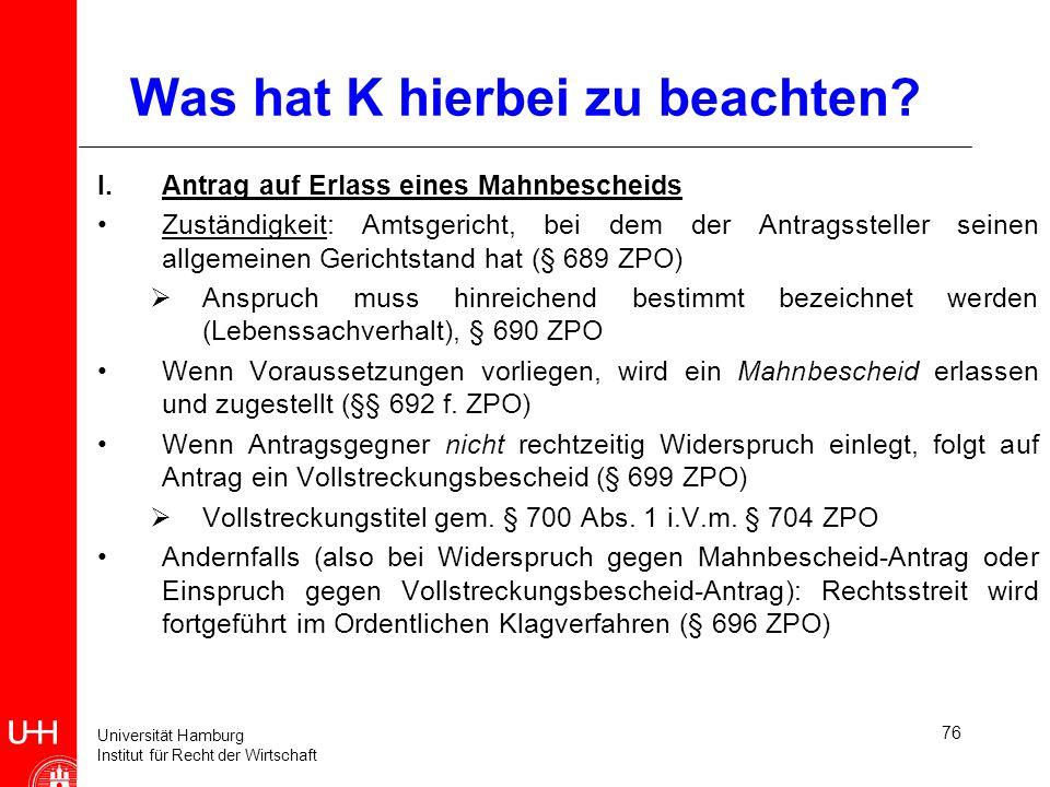 Universität Hamburg Institut für Recht der Wirtschaft 76 Was hat K hierbei zu beachten? I.Antrag auf Erlass eines Mahnbescheids Zuständigkeit: Amtsger