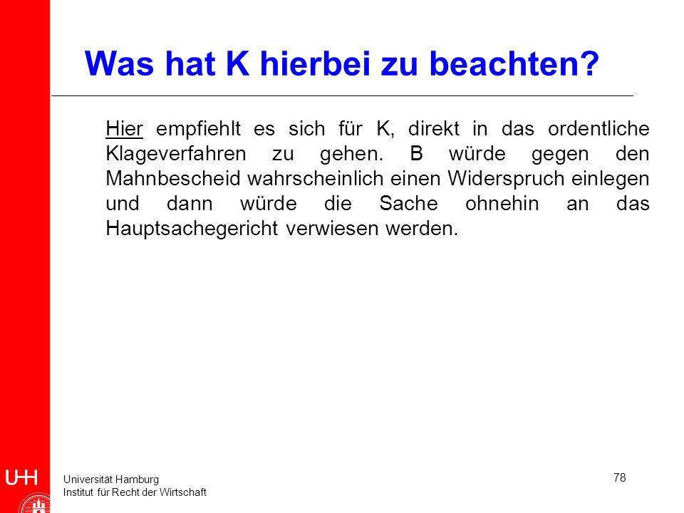 Universität Hamburg Institut für Recht der Wirtschaft 78 Was hat K hierbei zu beachten? Hier empfiehlt es sich für K, direkt in das ordentliche Klagev