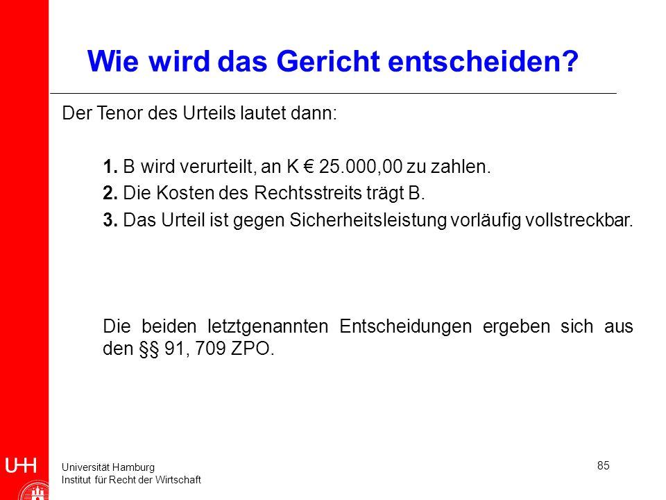 Universität Hamburg Institut für Recht der Wirtschaft 85 Wie wird das Gericht entscheiden? Der Tenor des Urteils lautet dann: 1. B wird verurteilt, an