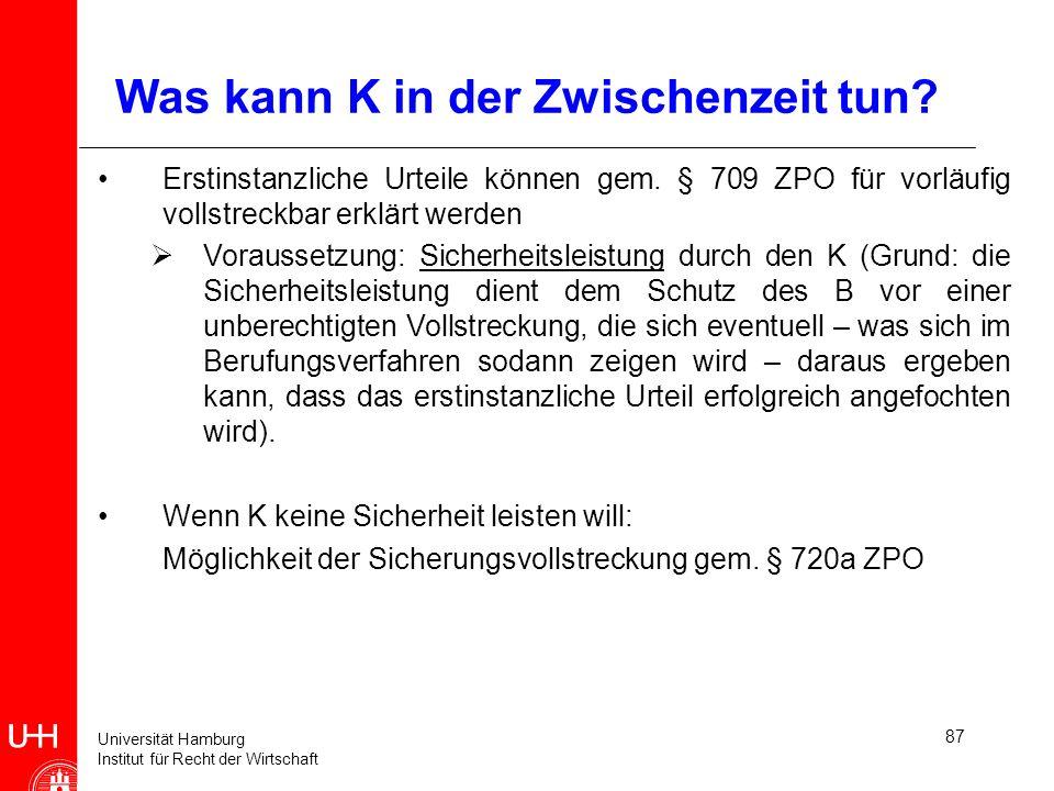Universität Hamburg Institut für Recht der Wirtschaft 87 Was kann K in der Zwischenzeit tun? Erstinstanzliche Urteile können gem. § 709 ZPO für vorläu