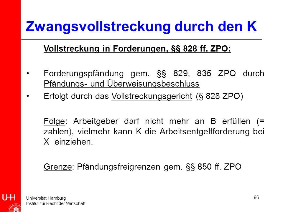 Universität Hamburg Institut für Recht der Wirtschaft 96 Zwangsvollstreckung durch den K Vollstreckung in Forderungen, §§ 828 ff. ZPO: Forderungspfänd