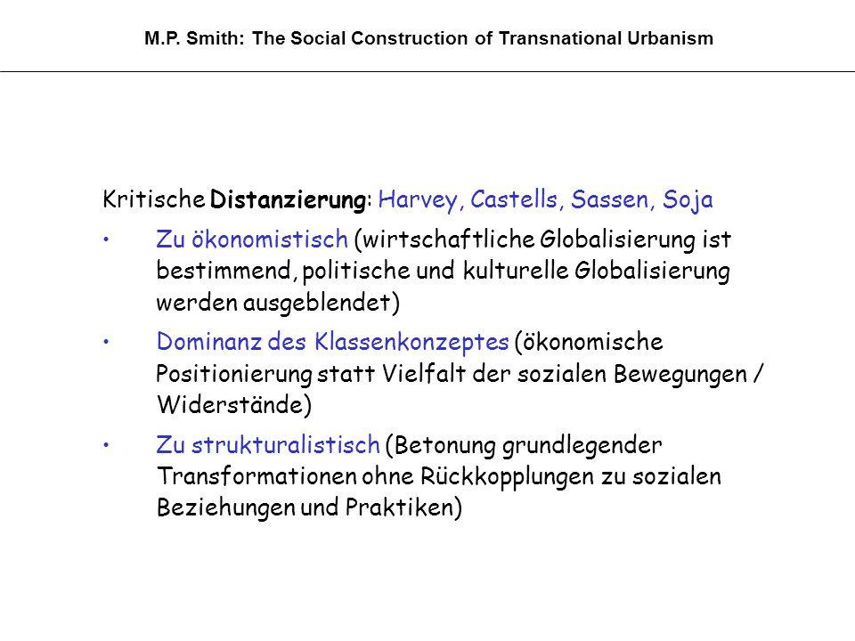 Kritische Distanzierung: Harvey, Castells, Sassen, Soja Zu ökonomistisch (wirtschaftliche Globalisierung ist bestimmend, politische und kulturelle Globalisierung werden ausgeblendet) Dominanz des Klassenkonzeptes (ökonomische Positionierung statt Vielfalt der sozialen Bewegungen / Widerstände) Zu strukturalistisch (Betonung grundlegender Transformationen ohne Rückkopplungen zu sozialen Beziehungen und Praktiken) M.P.