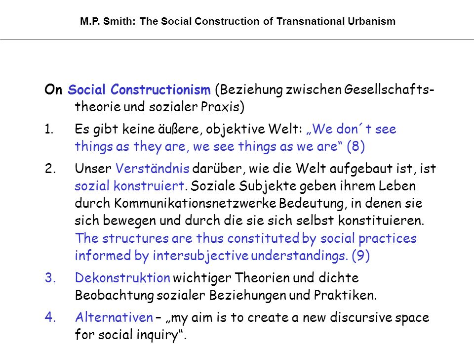 On Social Constructionism (Beziehung zwischen Gesellschafts- theorie und sozialer Praxis) 1.Es gibt keine äußere, objektive Welt: We don´t see things as they are, we see things as we are (8) 2.Unser Verständnis darüber, wie die Welt aufgebaut ist, ist sozial konstruiert.