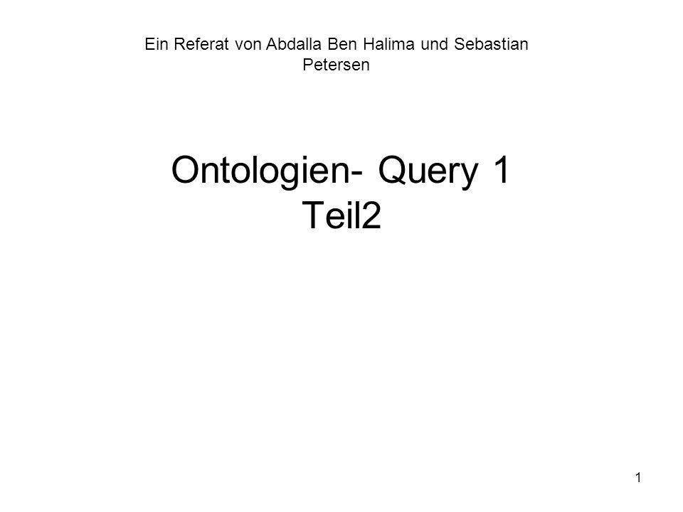 1 Ontologien- Query 1 Teil2 Ein Referat von Abdalla Ben Halima und Sebastian Petersen