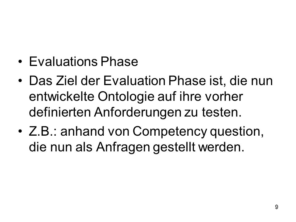 9 Evaluations Phase Das Ziel der Evaluation Phase ist, die nun entwickelte Ontologie auf ihre vorher definierten Anforderungen zu testen.