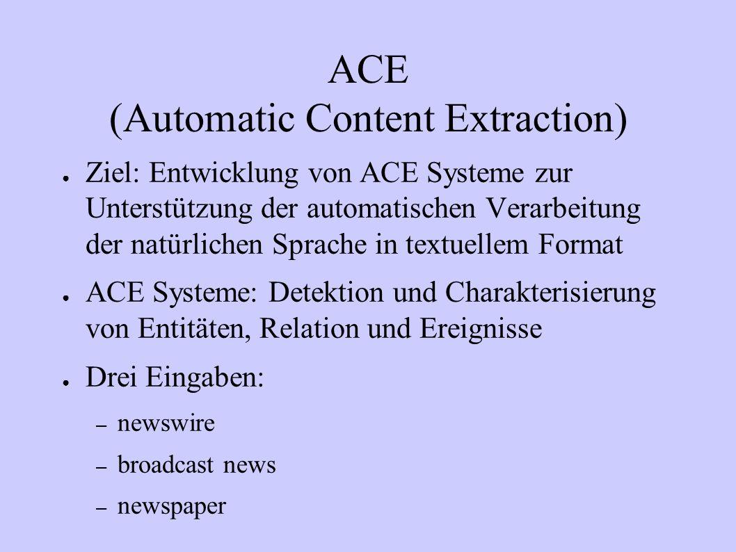 ACE (Automatic Content Extraction) Ziel: Entwicklung von ACE Systeme zur Unterstützung der automatischen Verarbeitung der natürlichen Sprache in textu