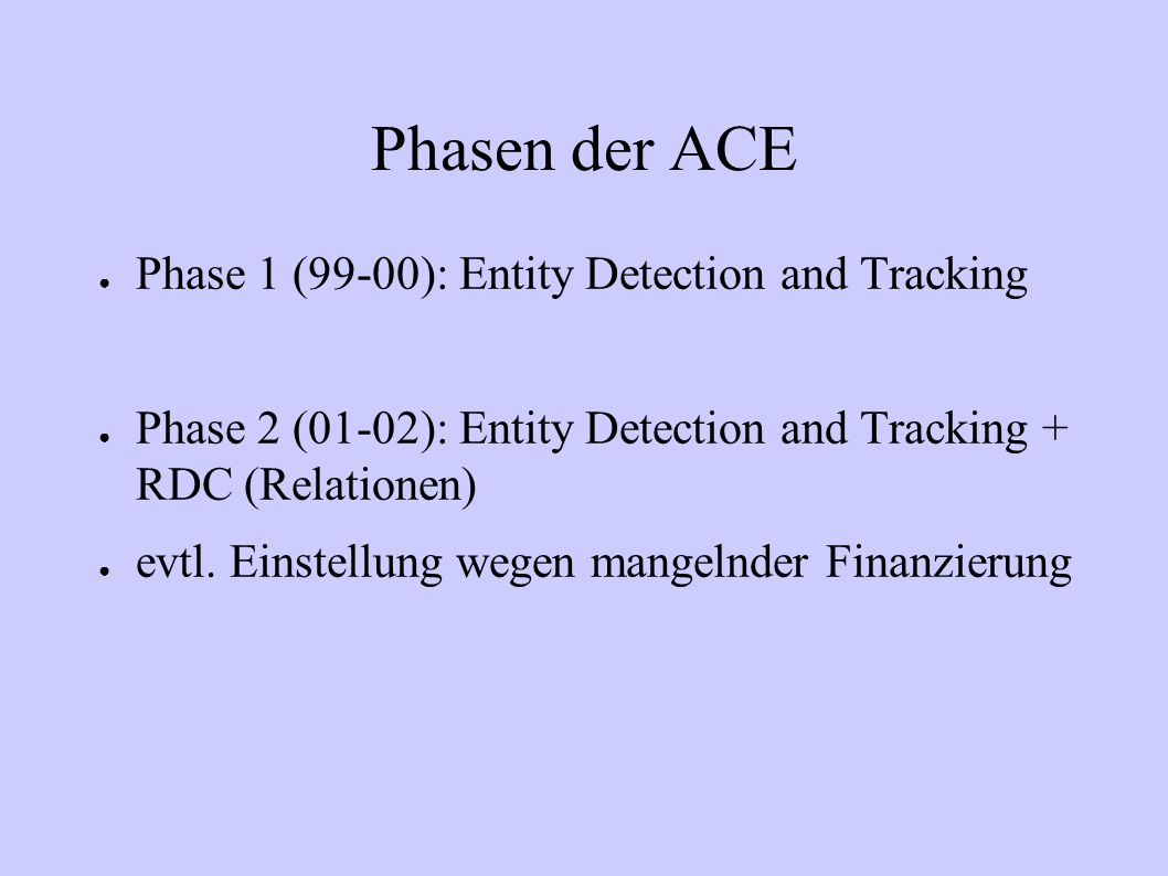 Phasen der ACE Phase 1 (99-00): Entity Detection and Tracking Phase 2 (01-02): Entity Detection and Tracking + RDC (Relationen) evtl. Einstellung wege