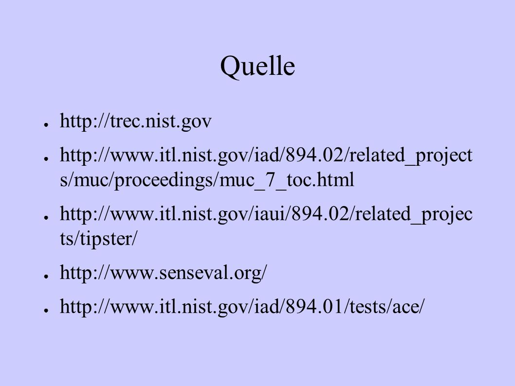 Quelle http://trec.nist.gov http://www.itl.nist.gov/iad/894.02/related_project s/muc/proceedings/muc_7_toc.html http://www.itl.nist.gov/iaui/894.02/re
