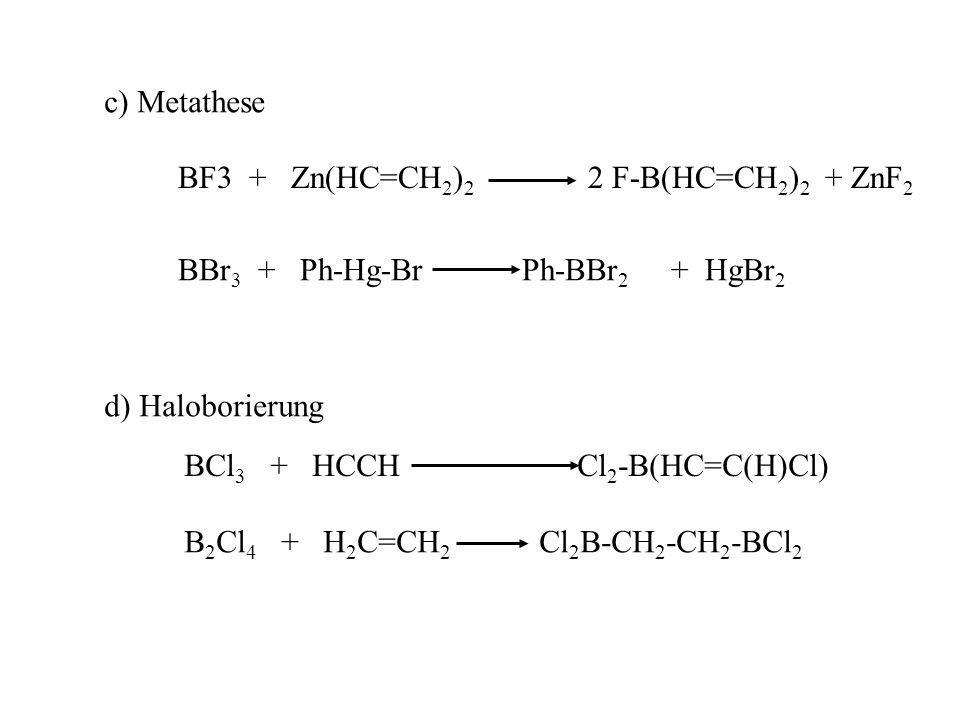 c) Metathese BF3 + Zn(HC=CH 2 ) 2 2 F-B(HC=CH 2 ) 2 + ZnF 2 BBr 3 + Ph-Hg-Br Ph-BBr 2 + HgBr 2 d) Haloborierung BCl 3 + HCCH Cl 2 -B(HC=C(H)Cl) B 2 Cl