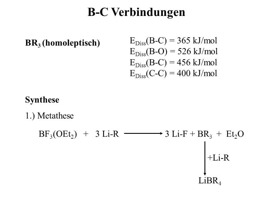 B-C Verbindungen BR 3 (homoleptisch) E Diss (B-C) = 365 kJ/mol E Diss (B-O) = 526 kJ/mol E Diss (B-C) = 456 kJ/mol E Diss (C-C) = 400 kJ/mol Synthese