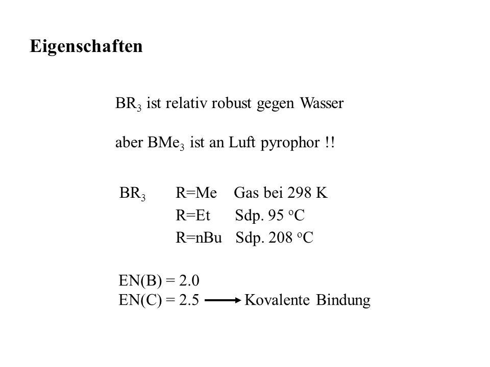 Eigenschaften BR 3 ist relativ robust gegen Wasser aber BMe 3 ist an Luft pyrophor !! BR 3 R=Et Sdp. 95 o C R=nBu Sdp. 208 o C R=Me Gas bei 298 K EN(B
