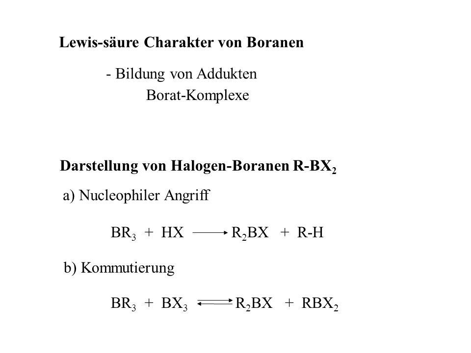 Lewis-säure Charakter von Boranen - Bildung von Addukten Borat-Komplexe Darstellung von Halogen-Boranen R-BX 2 b) Kommutierung BR 3 + BX 3 R 2 BX + RB
