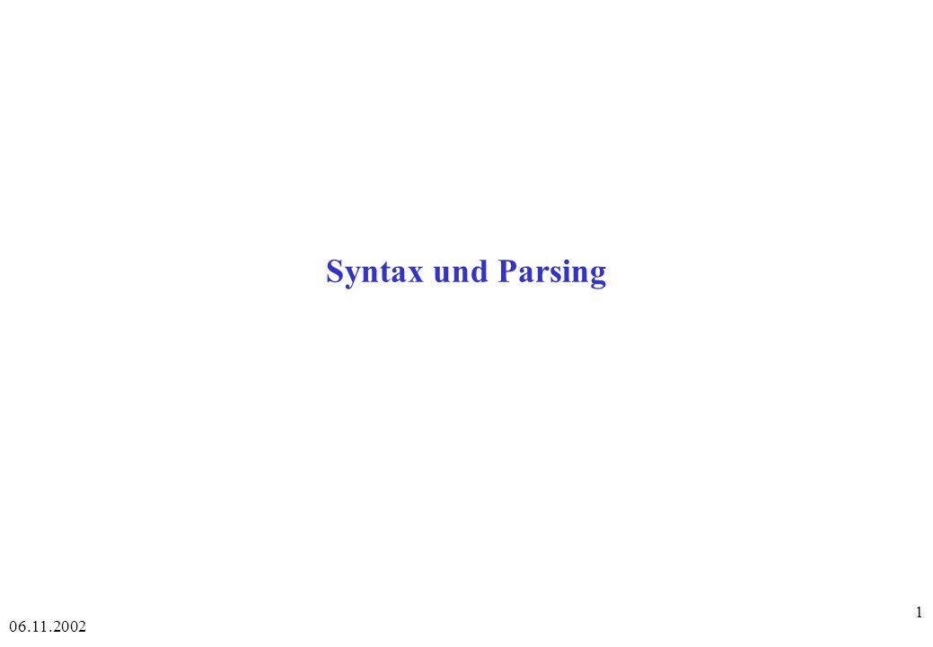 06.11.2002 72 Chart-Parsing - 3 - Man unterscheidet zwei Typen von Kanten in einem Chart-Parser: Aktive Kanten zur Darstellung noch unvollständiger Konstitute Inaktive Kanten zur Darstellung bereits vollständiger Konstitute Wenn das Ende einer aktiven Kante A und der Anfang einer inaktiven Kante I an einem Knoten zusammenstoßen, wird folgendes Verfahren zur Generierung einer neuen Kante N ausgelöst: - der Anfang von N ist der von A, - das Ende von N ist das von I, - die Kategorie von N ist die von A, - der Inhalt von N hängt vom Inhalt von A und der Kategorie sowie dem Inhalt von I ab, - N ist entweder Aktiv oder inaktiv, je nachdem, ob A damit vervollständigt wird oder nicht.