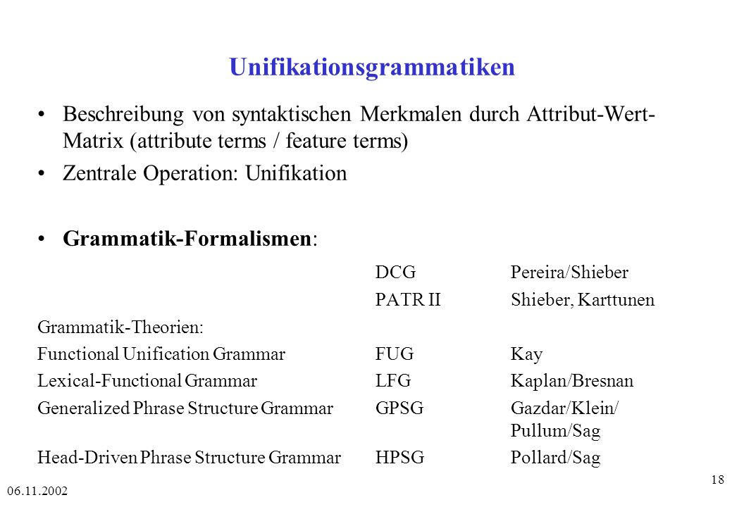 06.11.2002 18 Unifikationsgrammatiken Beschreibung von syntaktischen Merkmalen durch Attribut-Wert- Matrix (attribute terms / feature terms) Zentrale