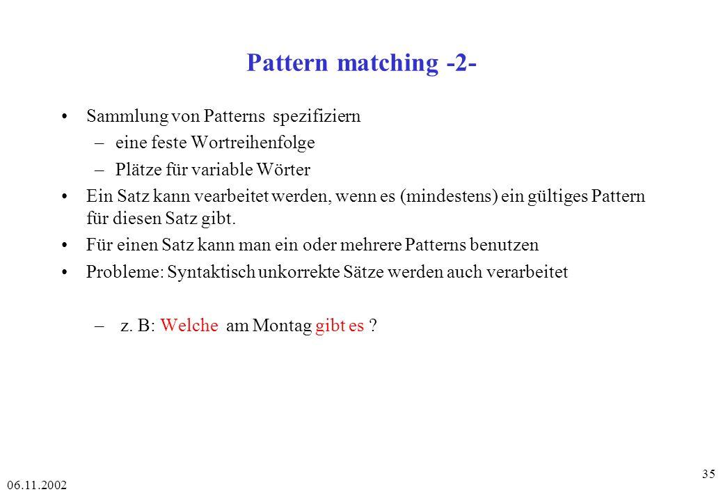 06.11.2002 35 Pattern matching -2- Sammlung von Patterns spezifiziern –eine feste Wortreihenfolge –Plätze für variable Wörter Ein Satz kann vearbeitet werden, wenn es (mindestens) ein gültiges Pattern für diesen Satz gibt.