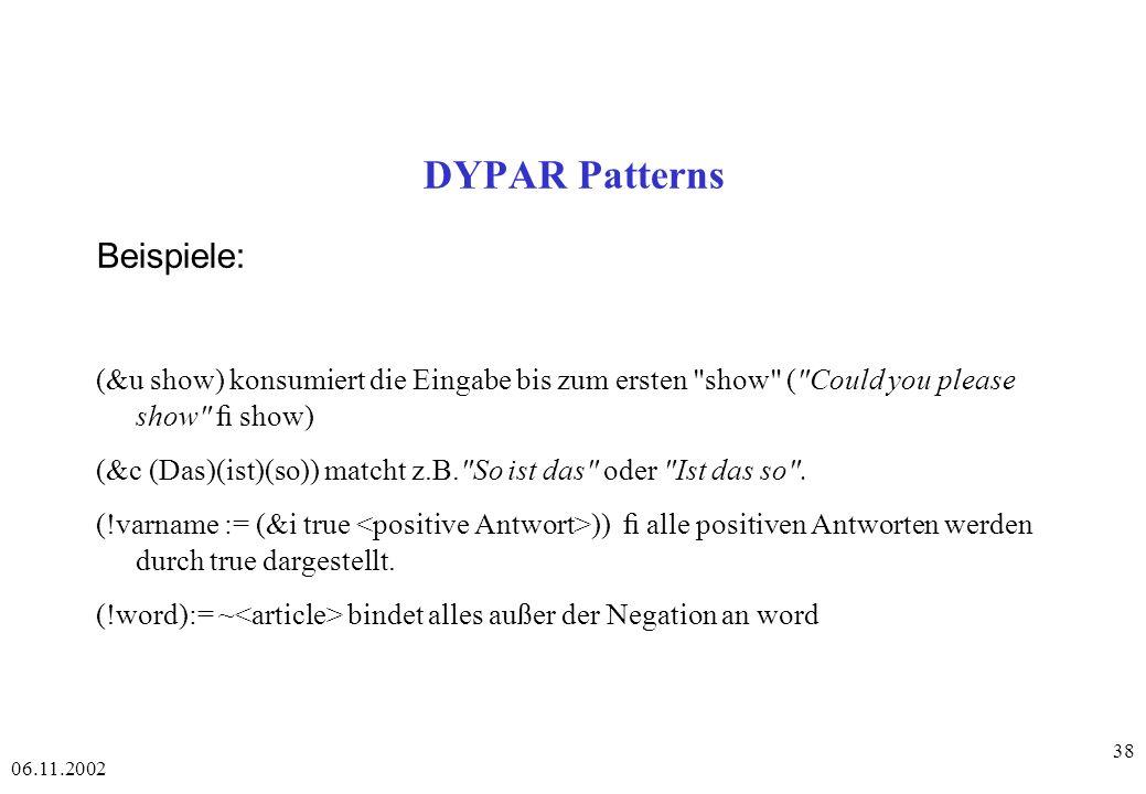 06.11.2002 38 DYPAR Patterns Beispiele: (&u show) konsumiert die Eingabe bis zum ersten show ( Could you please show show) (&c (Das)(ist)(so)) matcht z.B. So ist das oder Ist das so .