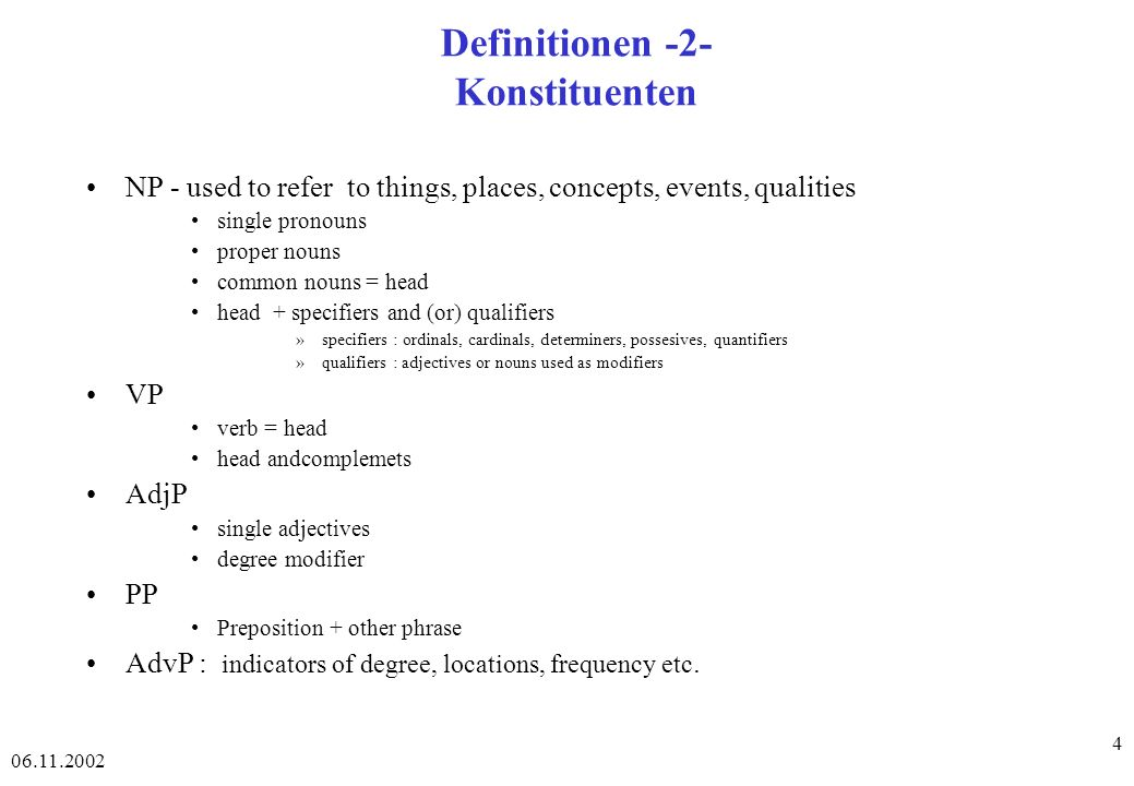 06.11.2002 15 Konstituenten -Findungsprozeduren Substitutionstest: Elemente, die man für einander ersetzen kann, ohne daß sich an der Grammatikalität des Satzes etwas ändert, sind Konstituenten.