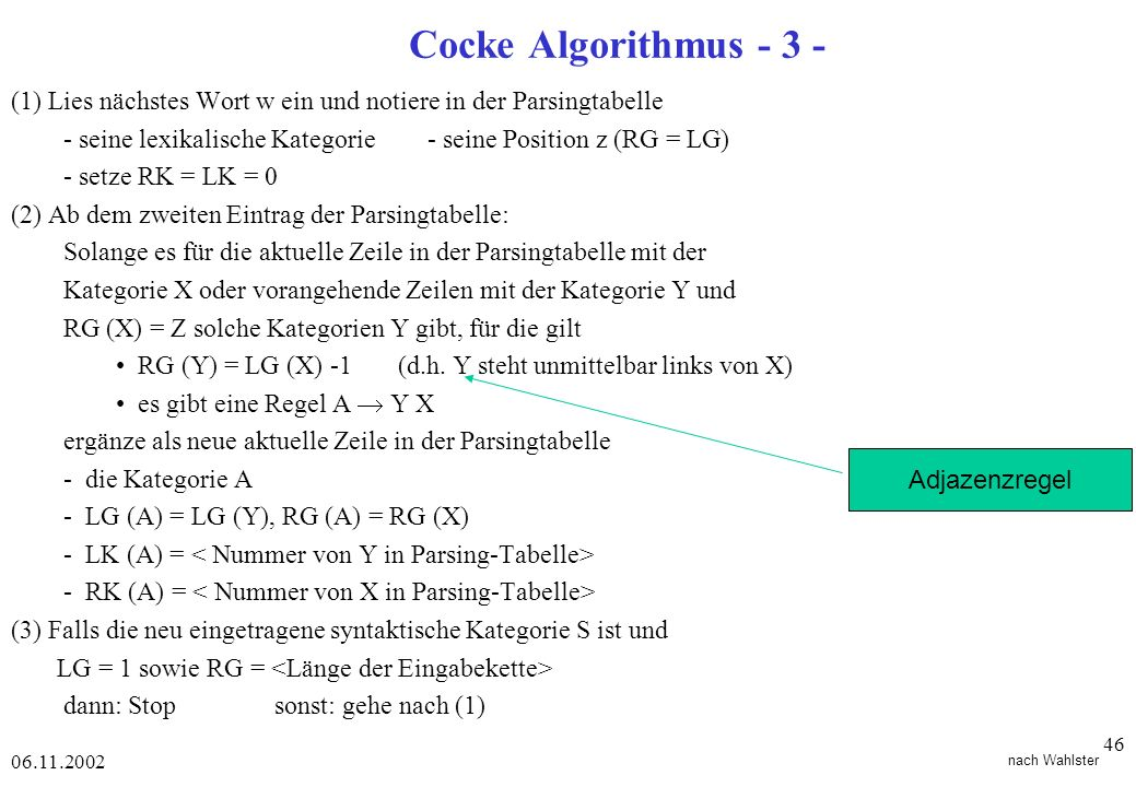 06.11.2002 46 Cocke Algorithmus - 3 - nach Wahlster (1) Lies nächstes Wort w ein und notiere in der Parsingtabelle - seine lexikalische Kategorie - seine Position z (RG = LG) - setze RK = LK = 0 (2) Ab dem zweiten Eintrag der Parsingtabelle: Solange es für die aktuelle Zeile in der Parsingtabelle mit der Kategorie X oder vorangehende Zeilen mit der Kategorie Y und RG (X) = Z solche Kategorien Y gibt, für die gilt RG (Y) = LG (X) -1 (d.h.