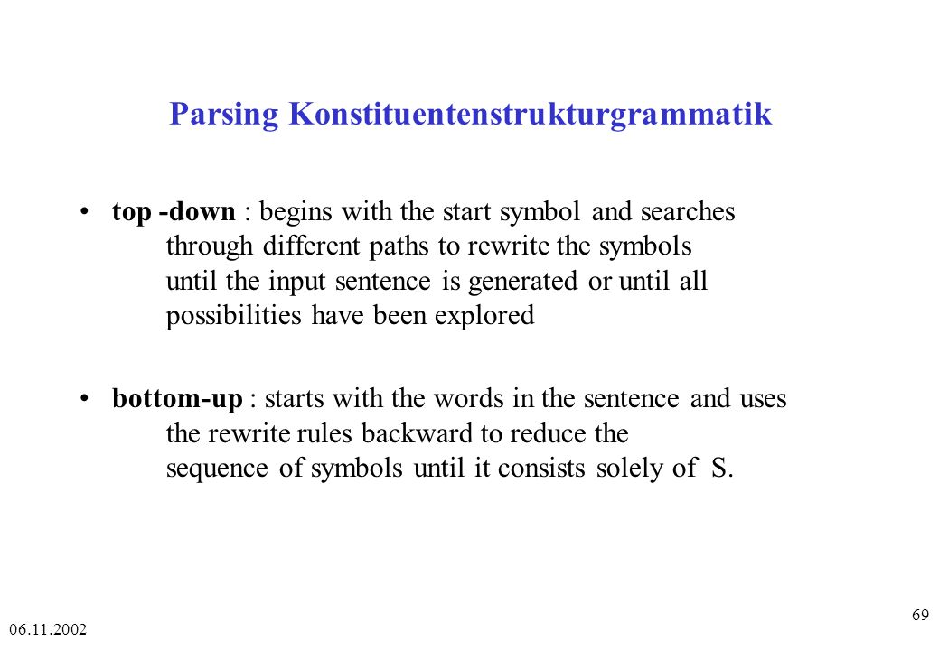 06.11.2002 69 Parsing Konstituentenstrukturgrammatik top -down : begins with the start symbol and searches through different paths to rewrite the symb