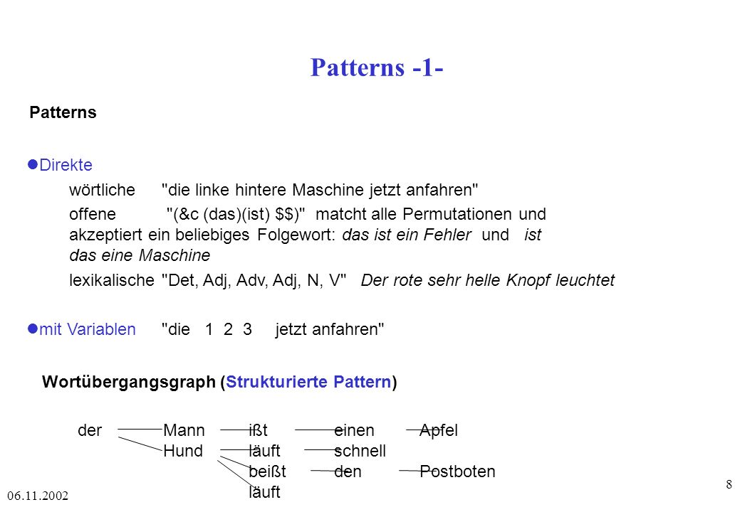 06.11.2002 69 Parsing Konstituentenstrukturgrammatik top -down : begins with the start symbol and searches through different paths to rewrite the symbols until the input sentence is generated or until all possibilities have been explored bottom-up : starts with the words in the sentence and uses the rewrite rules backward to reduce the sequence of symbols until it consists solely of S.