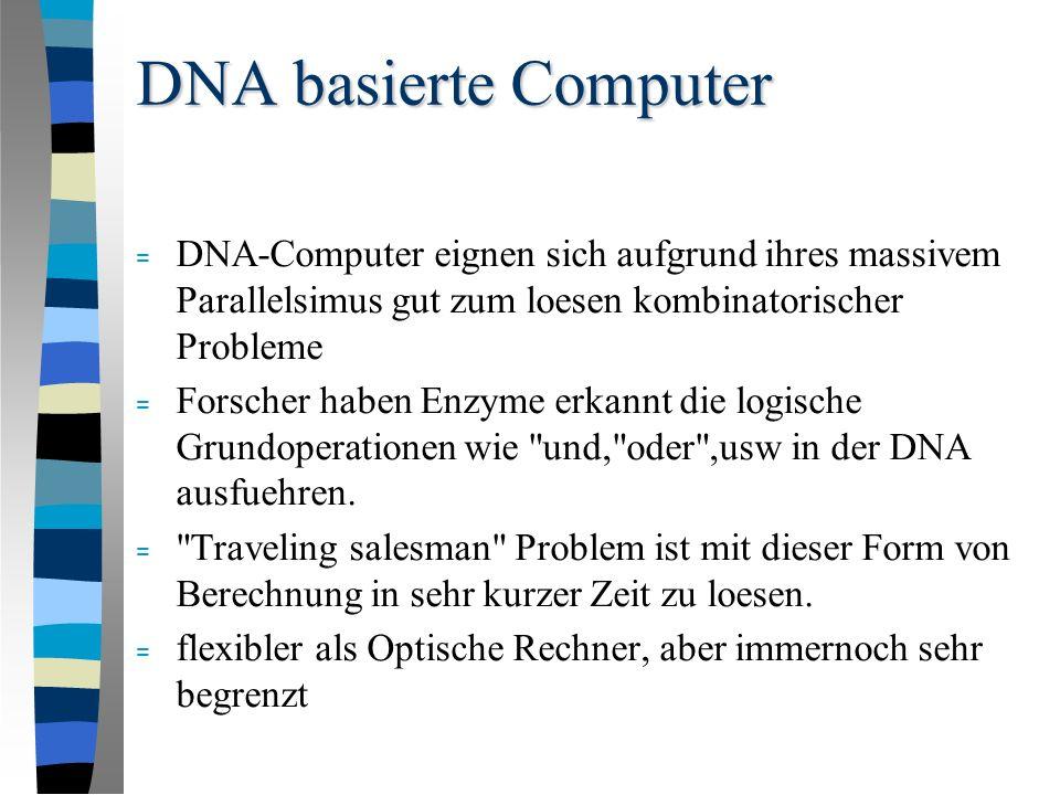 DNA basierte Computer = DNA-Computer eignen sich aufgrund ihres massivem Parallelsimus gut zum loesen kombinatorischer Probleme = Forscher haben Enzyme erkannt die logische Grundoperationen wie und, oder ,usw in der DNA ausfuehren.