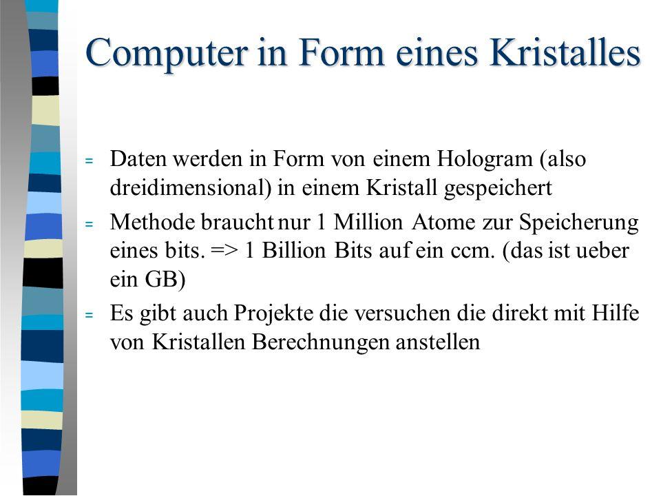 Computer in Form eines Kristalles = Daten werden in Form von einem Hologram (also dreidimensional) in einem Kristall gespeichert = Methode braucht nur 1 Million Atome zur Speicherung eines bits.