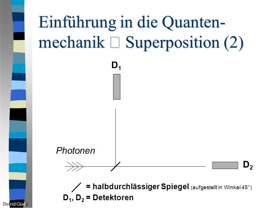 Einführung in die Quanten- mechanik – Superposition (2) Bernd Güde D1D1 D2D2 = halbdurchlässiger Spiegel (aufgestellt in Winkel 45°) D 1, D 2 = Detektoren Photonen
