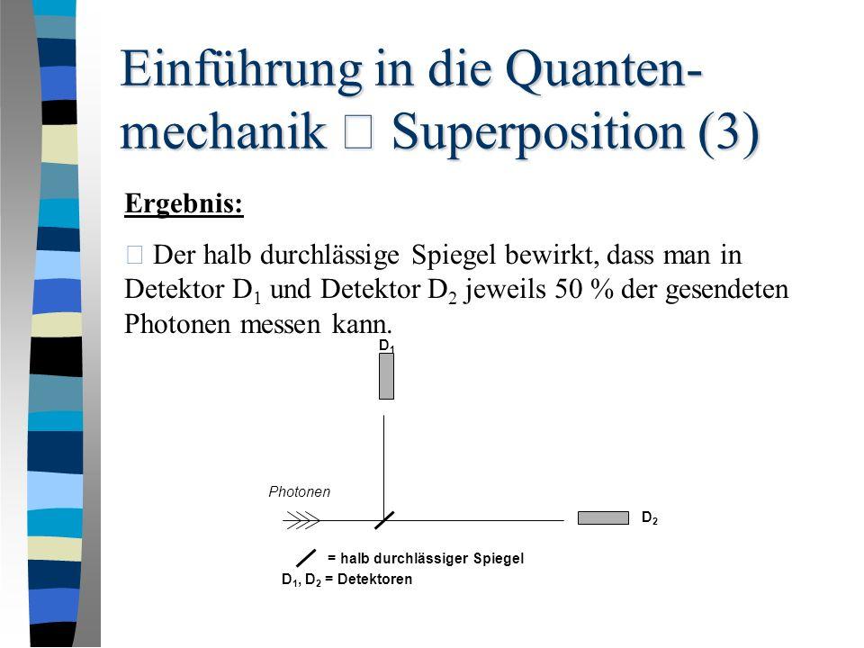 Einführung in die Quanten- mechanik – Superposition (3) Ergebnis: • Der halb durchlässige Spiegel bewirkt, dass man in Detektor D 1 und Detektor D 2 jeweils 50 % der gesendeten Photonen messen kann.