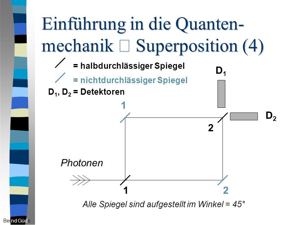 Einführung in die Quanten- mechanik – Superposition (4) 1 2 = halbdurchlässiger Spiegel 1 2 D1D1 D2D2 = nichtdurchlässiger Spiegel D 1, D 2 = Detektoren Bernd Güde Photonen Alle Spiegel sind aufgestellt im Winkel = 45°