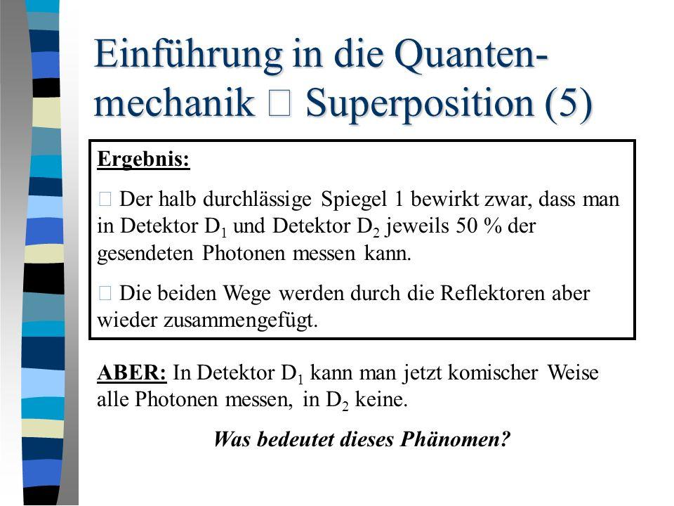 Einführung in die Quanten- mechanik – Superposition (5) Ergebnis: • Der halb durchlässige Spiegel 1 bewirkt zwar, dass man in Detektor D 1 und Detektor D 2 jeweils 50 % der gesendeten Photonen messen kann.