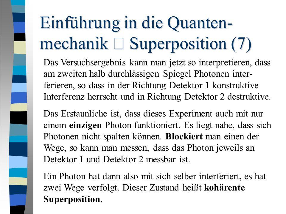 Einführung in die Quanten- mechanik – Superposition (7) Das Versuchsergebnis kann man jetzt so interpretieren, dass am zweiten halb durchlässigen Spiegel Photonen inter- ferieren, so dass in der Richtung Detektor 1 konstruktive Interferenz herrscht und in Richtung Detektor 2 destruktive.