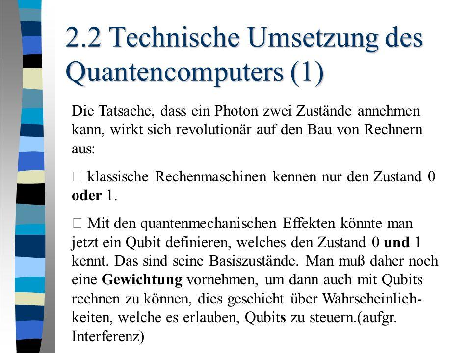 2.2 Technische Umsetzung des Quantencomputers (1) Die Tatsache, dass ein Photon zwei Zustände annehmen kann, wirkt sich revolutionär auf den Bau von Rechnern aus: • klassische Rechenmaschinen kennen nur den Zustand 0 oder 1.