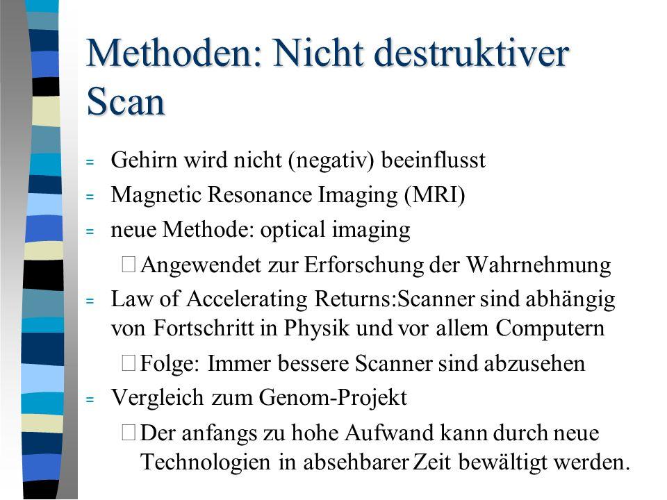 Methoden: Nicht destruktiver Scan = Gehirn wird nicht (negativ) beeinflusst = Magnetic Resonance Imaging (MRI) = neue Methode: optical imaging – Angewendet zur Erforschung der Wahrnehmung = Law of Accelerating Returns:Scanner sind abhängig von Fortschritt in Physik und vor allem Computern – Folge: Immer bessere Scanner sind abzusehen = Vergleich zum Genom-Projekt – Der anfangs zu hohe Aufwand kann durch neue Technologien in absehbarer Zeit bewältigt werden.