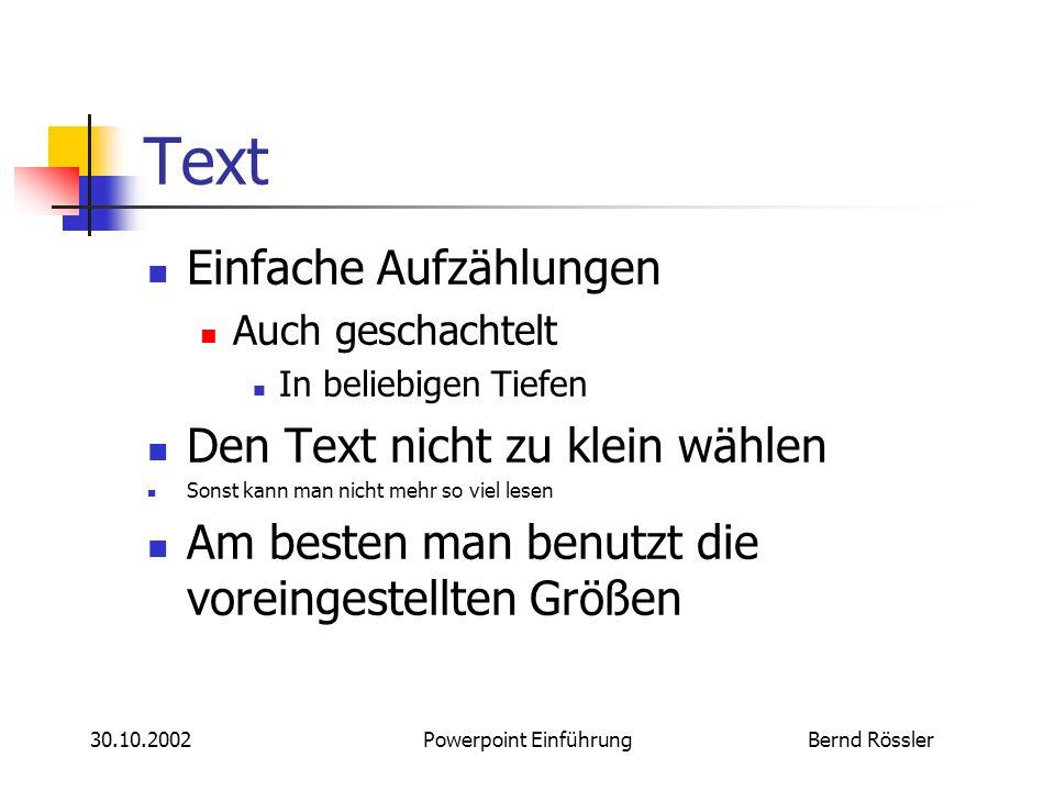Bernd Rössler30.10.2002Powerpoint Einführung Text Einfache Aufzählungen Auch geschachtelt In beliebigen Tiefen Den Text nicht zu klein wählen Sonst kann man nicht mehr so viel lesen Am besten man benutzt die voreingestellten Größen