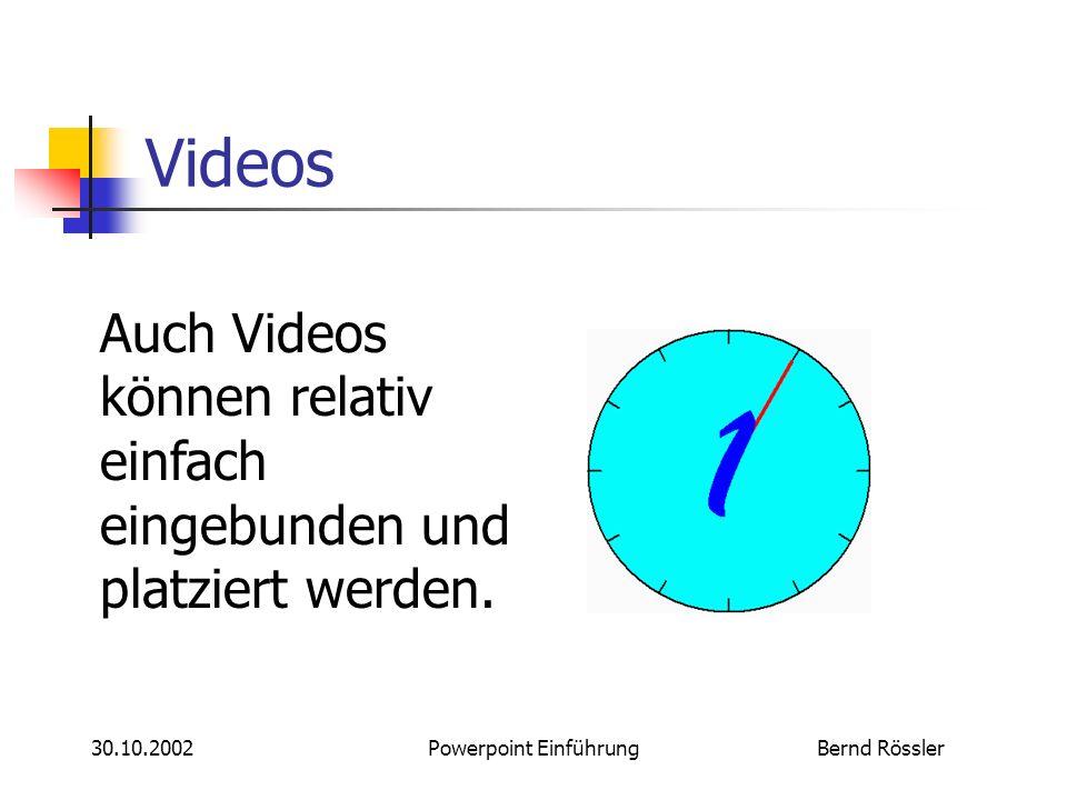 Bernd Rössler30.10.2002Powerpoint Einführung Videos Auch Videos können relativ einfach eingebunden und platziert werden.