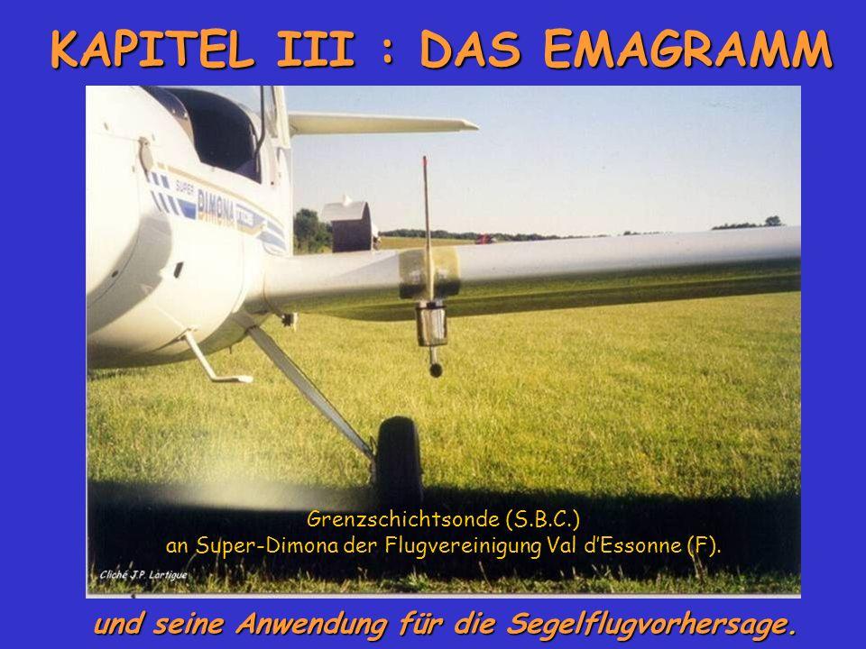 KAPITEL III : DAS EMAGRAMM und seine Anwendung für die Segelflugvorhersage. Grenzschichtsonde (S.B.C.) an Super-Dimona der Flugvereinigung Val dEssonn