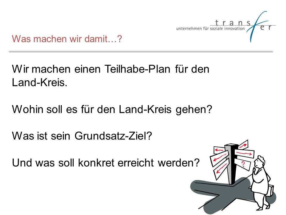 Was machen wir damit…? Wir machen einen Teilhabe-Plan für den Land-Kreis. Wohin soll es für den Land-Kreis gehen? Was ist sein Grundsatz-Ziel? Und was