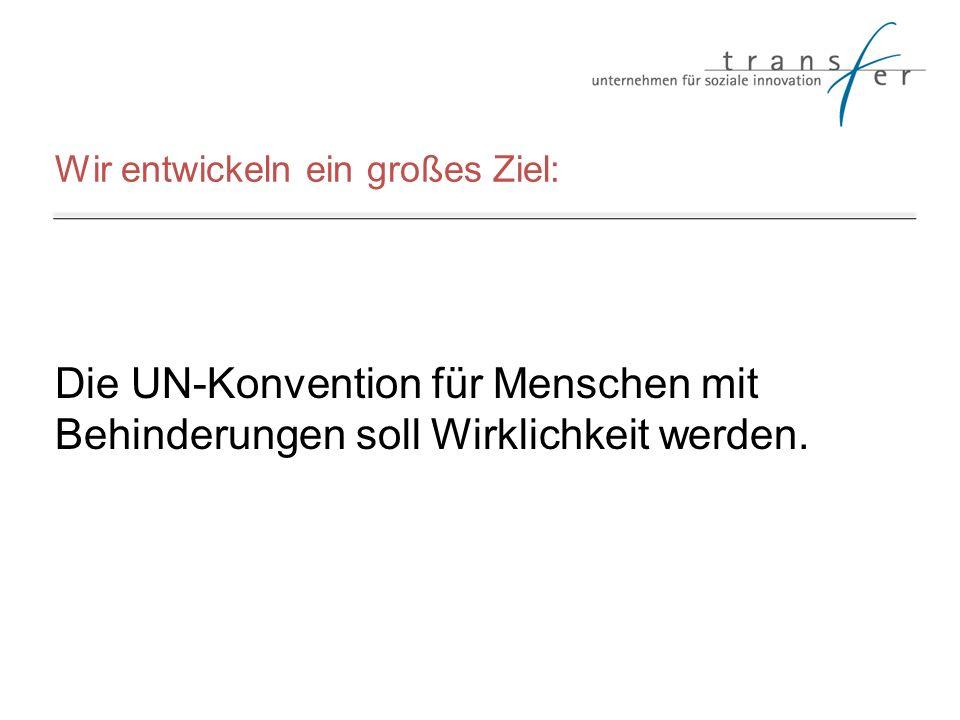 Wir entwickeln ein großes Ziel: Die UN-Konvention für Menschen mit Behinderungen soll Wirklichkeit werden.
