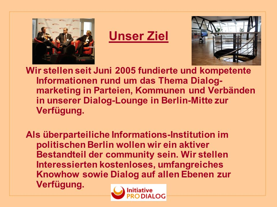 Unser Ziel Wir stellen seit Juni 2005 fundierte und kompetente Informationen rund um das Thema Dialog- marketing in Parteien, Kommunen und Verbänden in unserer Dialog-Lounge in Berlin-Mitte zur Verfügung.